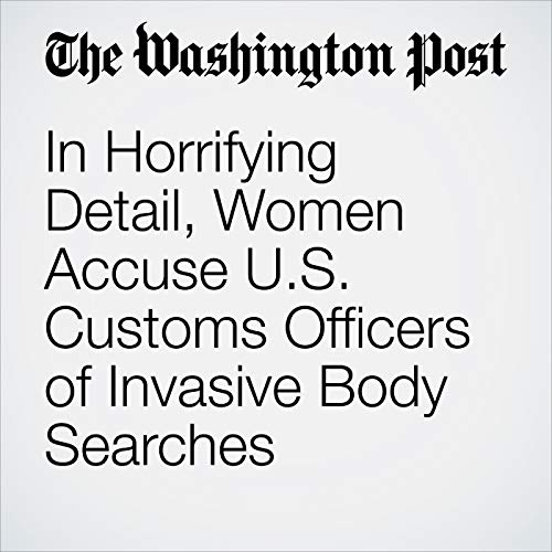 In Horrifying Detail, Women Accuse U.S. Customs Officers of Invasive Body Searches copertina