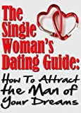 The Single Woman's Dating Guide: How To Attract the Man Of Your Dreams