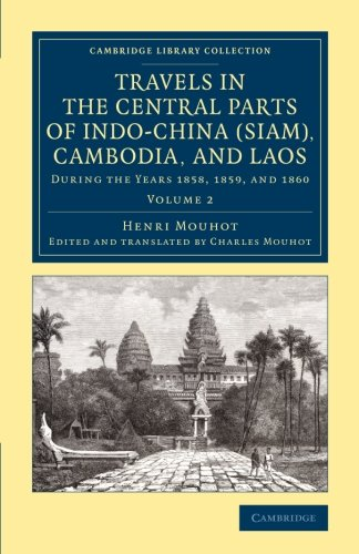 Travels in the Central Parts of Indo-China (Siam), Cambodia, and Laos: During the Years 1858, 1859, and 1860 (Cambridge Library Collection - East and South-East Asian History) (Volume 2)