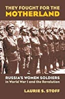 They Fought for the Motherland: Russia's Women Soldiers in World War I And the Revolution (Modern War Studies)