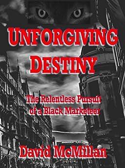Unforgiving Destiny: The Relentless Pursuit of a Black-Marketeer by [David McMillan]