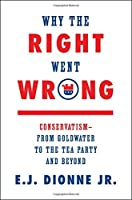 Why the Right Went Wrong: Conservatism--From Goldwater to the Tea Party and Beyond