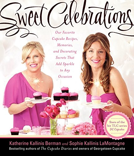 Sweet Celebrations: Our Favorite Cupcake Recipes, Memories, and Decorating Secrets That Add Sparkle