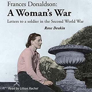 Frances Donaldson: A Woman's War     Letters to a Soldier in the Second World War              By:                                                                                                                                 Rose Deakin                               Narrated by:                                                                                                                                 Lillian Rachel                      Length: 8 hrs and 35 mins     Not rated yet     Overall 0.0