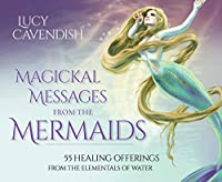 Magickal Messages from the Mermaids: 55 Healing Offerings from the Elementals of Water