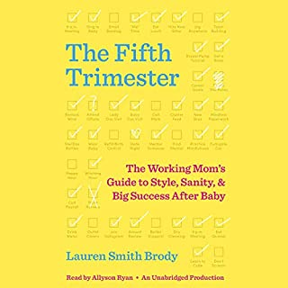 The Fifth Trimester     The Working Mom's Guide to Style, Sanity, and Big Success After Baby              By:                                                                                                                                 Lauren Smith Brody                               Narrated by:                                                                                                                                 Allyson Ryan                      Length: 10 hrs and 48 mins     125 ratings     Overall 4.6