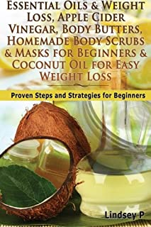 Essential Oils & Weight Loss, Apple Cider Vinegar, Body Butters, Homemade Body Scrubs & Masks for Beginners & Coconut Oil for Easy Weight Loss: Proven ... For Beginners (Box Set) (Volume 14)