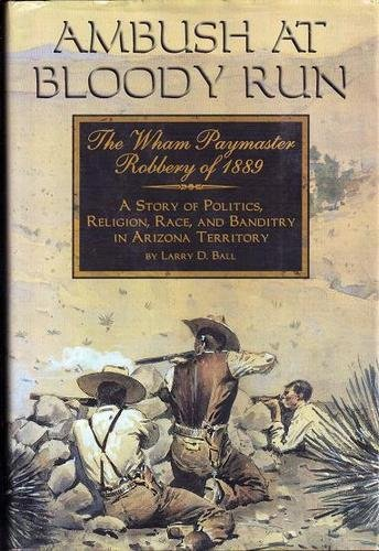 Ambush at Bloody Run: The Wham Paymaster Robbery of 1889- A Story of Politics, Religion, Race, and Banditry in Arizona Territory