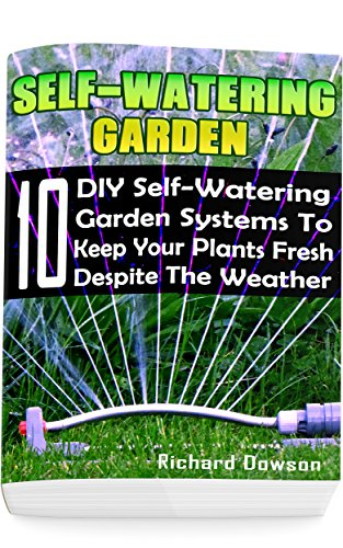 Self-Watering Garden: 10 DIY Self-Watering Garden Systems To Keep Your Plants Fresh Despite The Weather: (Gardening Books, Better Homes Gardens)