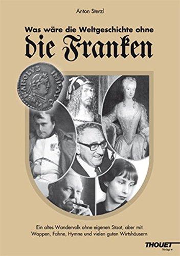 Was wäre die Weltgeschichte ohne die Franken - Ein altes Wandervolk ohne eigenen Staat, aber mit Wappen, Fahne, Hymne und vielen guten Wirtshäusern