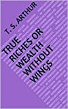 True Riches Or Wealth Without Wings (English Edition)...