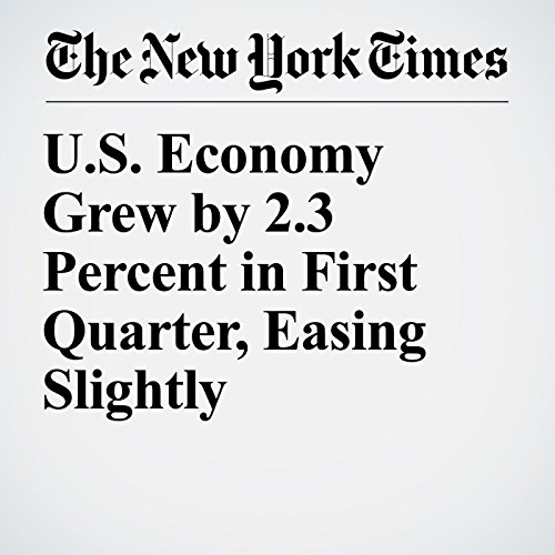 U.S. Economy Grew by 2.3 Percent in First Quarter, Easing Slightly copertina