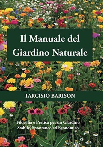 Il Manuale del Giardino Naturale: Filosofia e Pratica per un Giardino Stabile, Spontaneo ed Economico
