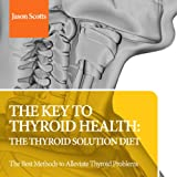 The Key to Thyroid Health: The Thyroid Solution Diet: The Best Methods to Alleviate Thyroid Problems