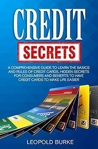 Credit Secrets: A Comprehensive Guide To Learn The Basics And Rules of Credit Cards, Hidden Secrets For Consumers And Benefits To Have Credit Cards To Make Life Easier