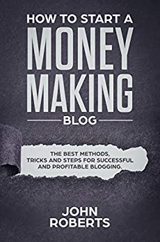 How to Start a Money Making Blog: The Best Methods, Tricks and Steps for Successful and Profitable Blogging by [John Roberts]