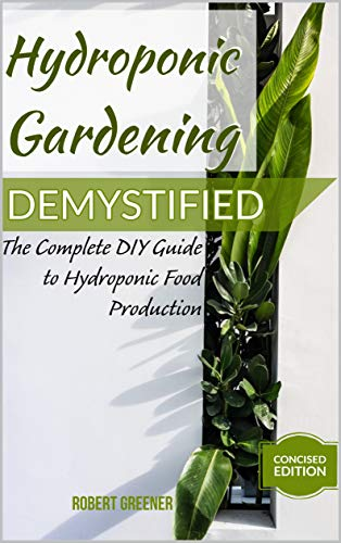 HYDROPONIC GARDENING DEMYSTIFIED: The Complete DIY Guide To Hydroponic Food Production by [Robert  Greener]
