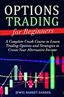 Options Trading for Beginners: A Complete Crash Course to Learn Trading Options and Strategies to Create Your Alternative Income