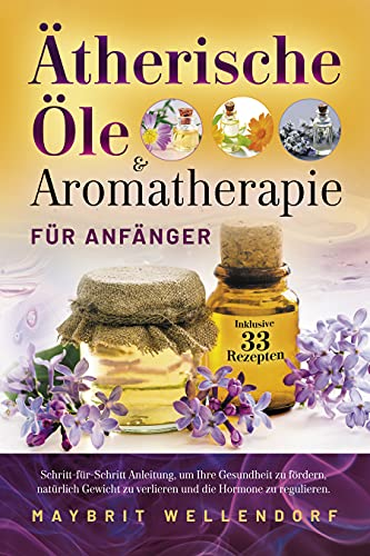 Ätherische Öle und Aromatherapie für Anfänger: Schritt-für-Schritt-Anleitung, um Ihre Gesundheit zu fördern, natürlich Gewicht zu verlieren und die Hormone zu regulieren