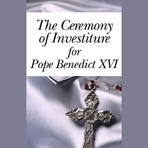 The Ceremony of Investiture for Pope Benedict XVI (4/24/05)                   By:                                                                                                                                 Pope Benedict XVI                           Length: 2 hrs and 36 mins     38 ratings     Overall 3.8
