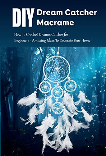 DIY Dream Catcher Macrame: How To Crochet Dreams Catcher for Beginners - Amazing Ideas To Decorate Your Home: Dream Catcher Book for Girls