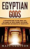 Egyptian Gods: A Captivating Guide to Atum, Horus, Seth, Isis, Anubis, Ra, Thoth, Sekhmet, Geb, Hathor and Other Gods and Goddesses of Ancient Egypt