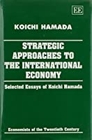 Strategic Approaches to the International Economy: Selected Essays of Koichi Hamada (Economists of the Twentieth Century)