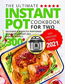 The Ultimate Instant Pot Cookbook for Two  Easy Home-made Recipes 2021  Delicious & Perfectly Portioned Meals for 3-Quart and 6-Quart Models 300