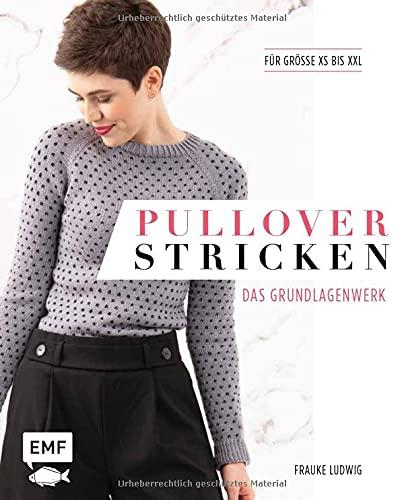 Pullover stricken – Das Grundlagenwerk: Die 11 besten Techniken von einfach bis raffiniert. 21 Pullovermodelle in Größe XS bis XXL