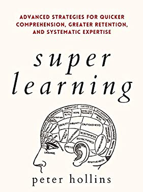 Super Learning: Advanced Strategies for Quicker Comprehension, Greater Retention, and Systematic Expertise (Science of Accelerated Learning 2.ed) (Learning how to Learn Book 14)