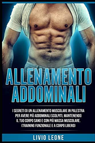 ALLENAMENTO: ADDOMINALI: I Segreti di un allenamento muscolare in palestra per avere più addominali scolpiti,mantenendo il tuo corpo sano e con più massa muscolare (training muscolare a corpo libero)