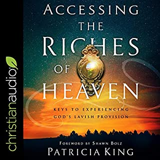Accessing the Riches of Heaven     Keys to Experiencing God's Lavish Provision              By:                                                                                                                                 Patricia King,                                                                                        Shawn Bolz - Foreword by                               Narrated by:                                                                                                                                 Nan McNamara                      Length: 5 hrs and 46 mins     Not rated yet     Overall 0.0