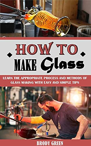 HOW TO MAKE GLASS: Learn The Appropriate Process And Methods Of Glass Making With Easy And Simple Tips (English Edition)
