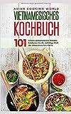 Vietnamesisches Kochbuch: 101 leckere vietnamesische Rezepte. Entdecken Sie die vielfältige Welt der vietnamesischen Küche.