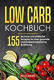 Low Carb Kochbuch: 155 leckere und einfache Rezepte für eine gesunde und kohlenhydratarme Ernährung