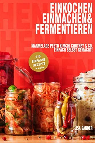 Einkochen, Einmachen & Fermentieren: Marmelade, Pesto, Kimchi, Chutney & Co. Einfach selbst gemacht!