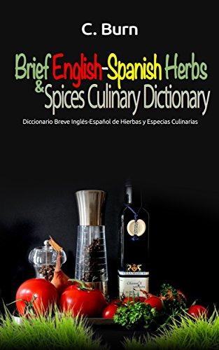Brief English-Spanish Herbs and Spices Culinary Dictionary: Diccionario Breve Inglés-Español de Hierbas y Especias Culinarias (English Edition)