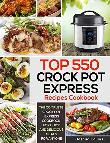 Top 550 Crock Pot Express Recipes Cookbook: The Complete Crock Pot Express Cookbook for Quick and Delicious Meals for Anyone