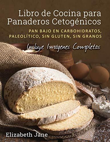 Libro de Cocina para Panaderos Cetogénicos: Pan bajo en carbohidratos, paleolítico, sins gluten, sin granos