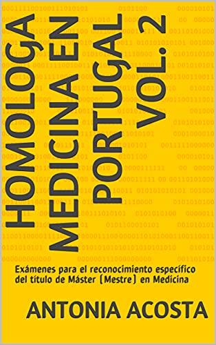 Homologa Medicina en Portugal Vol. 2: Exámenes para el reconocimiento específico del título de Máster (Mestre) en Medicina