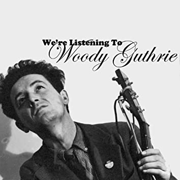 We're Listening to Woody Guthrie