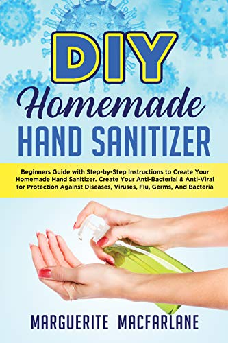 DIY HOMEMADE HAND SANITIZER: Beginners Guide with Step-by-Step Instructions to Create Your Homemade Hand Sanitizer. Anti-Bacterial & Anti-Viral for Protection ... Viruses, Flu, Germs (English Edition)