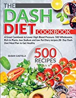 The Dash Diet Cookbook: A Great Cookbook to Lower High Blood Pressure. 500 Wholesome, Rich in Plants, low-Sodium and low-Fat Diary recipes.28- Day Dash Diet Meal Plan to Get Healthy