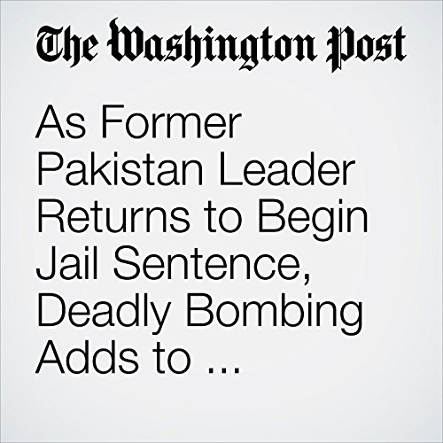As Former Pakistan Leader Returns to Begin Jail Sentence, Deadly Bombing Adds to 'Atmosphere of Fear' copertina