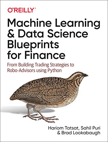 Compare Textbook Prices for Machine Learning and Data Science Blueprints for Finance: From Building Trading Strategies to Robo-Advisors Using Python 1 Edition ISBN 9781492073055 by Tatsat, Hariom,Puri, Sahil,Lookabaugh, Brad