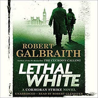 Lethal White     A Cormoran Strike Novel              Written by:                                                                                                                                 Robert Galbraith                               Narrated by:                                                                                                                                 Robert Glenister                      Length: 22 hrs and 31 mins     291 ratings     Overall 4.7