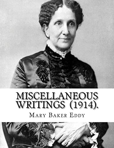 Compare Textbook Prices for Miscellaneous Writings  1914. By: Mary Baker Eddy: Mary Baker Eddy July 16, 1821 – December 3, 1910 established the Church of Christ, Scientist, ... and worldwide movement of spiritual healers  ISBN 9781719204897 by Eddy, Mary Baker