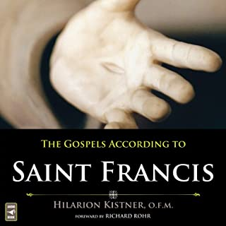 The Gospels According to Saint Francis                   By:                                                                                                                                 Hilarion Kistner O.F.M.                               Narrated by:                                                                                                                                 Hilarion Kistner O.F.M.,                                                                                        Judy Martino Zarick,                                                                                        Kim Wessendarp                      Length: 3 hrs and 49 mins     6 ratings     Overall 4.7