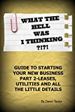 What The Hell Was I Thinking?!?!: Guide To Starting Your Business Part 2-Leases, Utilities and All...