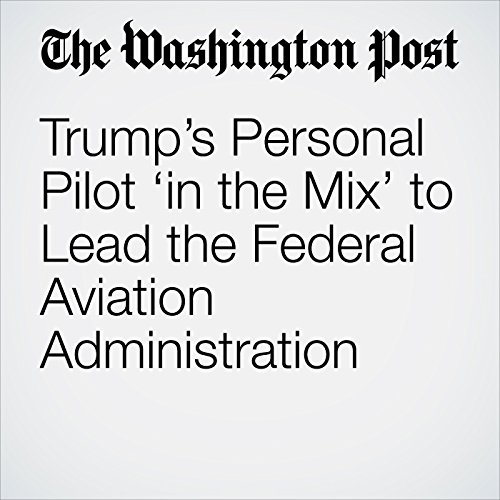Trump's Personal Pilot 'in the Mix' to Lead the Federal Aviation Administration copertina